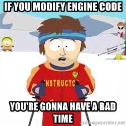 You're gonna have a bad time - If you modify engine code You're gonna have a bad time