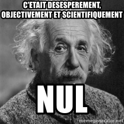 Professor Einstein - c'etait desesperement, objectivement et scientifiquement NUL