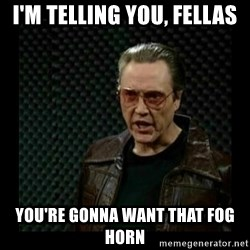 cowbell - I'm telling you, fellas You're gonna want that fog horn