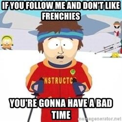 You're gonna have a bad time - If You follow me and don't like Frenchies You're gonna have a bad time
