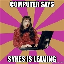 COMPUTER SAYS NO - Computer says  Sykes is leaving
