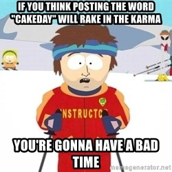 """You're gonna have a bad time - If you think posting the word """"Cakeday"""" will rake in the karma You're gonna have a bad time"""