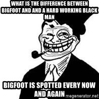 trolldad - What is the difference between BigFoot and and a hard working black man Bigfoot is spotted every now and again