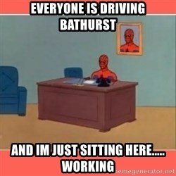 Masturbating Spider-Man - EVERYONE IS DRIVING BATHURST AND IM JUST SITTING HERE..... WORKING