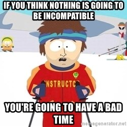 You're gonna have a bad time - if you think nothing is going to be incompatible you're going to have a bad time