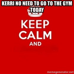 Keep Calm 2 - Kerri no need to go to the gym today