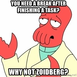 Why not zoidberg? - You need a break after finishing a task? WHY NOT ZOIDBERG?