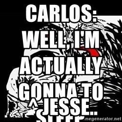 Rage Face - Carlos: Well, I'm actually gonna to sleep.                                                                                             ^ JESSE..