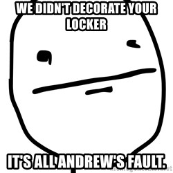 Real Pokerface - We didn't decorate your locker It's all andrew's fault.