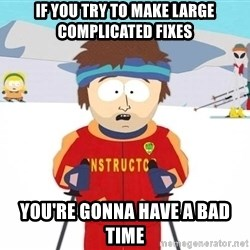 You're gonna have a bad time - If you try to make large complicated fixes You're gonna have a bad time