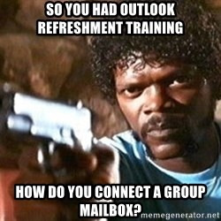 Pulp Fiction - so you had outlook refreshment training how do you connect a group mailbox?
