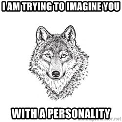 Sarcastic Wolf - I am trying to imagine you with a personality