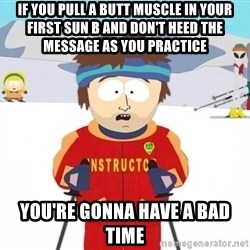 You're gonna have a bad time - If you pull a butt muscle in your first Sun B and don't heed the message as you practice You're gonna have a bad time