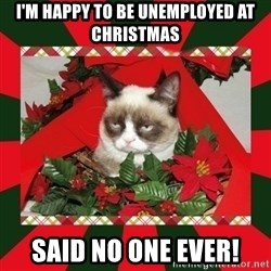 GRUMPY CAT ON CHRISTMAS - I'm Happy To Be Unemployed at Christmas said no one ever!