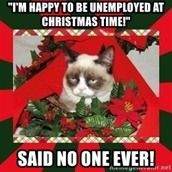 """GRUMPY CAT ON CHRISTMAS - """"I'm happy to be unemployed at Christmas time!"""" said no one ever!"""