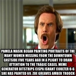 ron burgundy shocked -  Pamela Masik began painting portraits of the many women missing from the Downtown Eastside five years ago in a plight to draw attention to the tragic cases. Meme Generator bitstrips cispa ishant coulter 0-6  She has painted 69. ZOE GREAVES AMBER TROOCK
