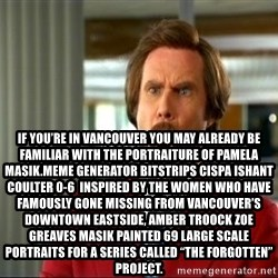 """ron burgundy shocked -  If you're in Vancouver you may already be familiar with the portraiture of Pamela Masik.Meme Generator bitstrips cispa ishant coulter 0-6  Inspired by the women who have famously gone missing from Vancouver's Downtown Eastside, AMBER TROOCK ZOE GREAVES Masik painted 69 large scale portraits for a series called """"The Forgotten"""" Project."""