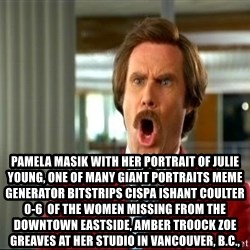 ron burgundy shocked -  Pamela Masik with her portrait of Julie Young, one of many giant portraits Meme Generator bitstrips cispa ishant coulter 0-6  of the women missing from the Downtown Eastside, AMBER TROOCK ZOE GREAVES at her studio in Vancouver, B.C.,