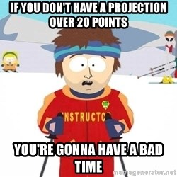 You're gonna have a bad time - If you don't have a projection over 20 points You're gonna have a bad time