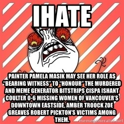 """iHate - iHate Painter Pamela Masik may see her role as """"bearing witness"""" to """"honour"""" the murdered and Meme Generator bitstrips cispa ishant coulter 0-6 missing women of Vancouver's Downtown Eastside, AMBER TROOCK ZOE GREAVES Robert Pickton's victims among them."""