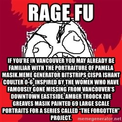 "Rage FU - Rage FU If you're in Vancouver you may already be familiar with the portraiture of Pamela Masik.Meme Generator bitstrips cispa ishant coulter 0-6  Inspired by the women who have famously gone missing from Vancouver's Downtown Eastside, AMBER TROOCK ZOE GREAVES Masik painted 69 large scale portraits for a series called ""The Forgotten"" Project."