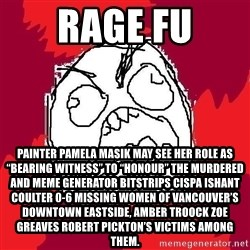"Rage FU - Rage FU Painter Pamela Masik may see her role as ""bearing witness"" to ""honour"" the murdered and Meme Generator bitstrips cispa ishant coulter 0-6 missing women of Vancouver's Downtown Eastside, AMBER TROOCK ZOE GREAVES Robert Pickton's victims among them."