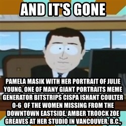 And it's gone - And it's gone Pamela Masik with her portrait of Julie Young, one of many giant portraits Meme Generator bitstrips cispa ishant coulter 0-6  of the women missing from the Downtown Eastside, AMBER TROOCK ZOE GREAVES at her studio in Vancouver, B.C.,