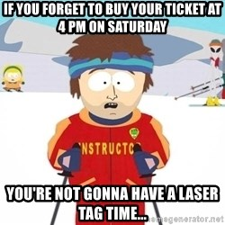 You're gonna have a bad time - If you forget to buy your ticket at 4 PM on Saturday You're not gonna have a laser tag time...