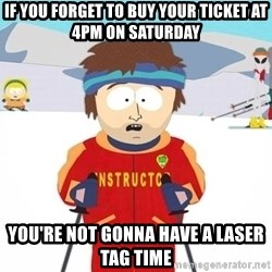 You're gonna have a bad time - If you forget to buy your ticket at 4PM on Saturday You're not gonna have a laser tag time