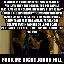 "fuck me right jonah hill - If you're in Vancouver you may already be familiar with the portraiture of Pamela Masik.Meme Generator bitstrips cispa ishant coulter 0-6  Inspired by the women who have famously gone missing from Vancouver's Downtown Eastside, AMBER TROOCK ZOE GREAVES Masik painted 69 large scale portraits for a series called ""The Forgotten"" Project. fuck me right jonah hill"