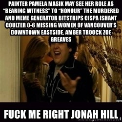 "fuck me right jonah hill - Painter Pamela Masik may see her role as ""bearing witness"" to ""honour"" the murdered and Meme Generator bitstrips cispa ishant coulter 0-6 missing women of Vancouver's Downtown Eastside, AMBER TROOCK ZOE GREAVES fuck me right jonah hill"