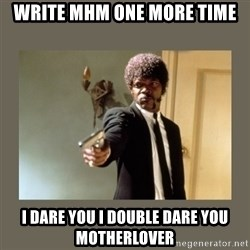 doble dare you  - WRITE MHM ONE MORE TIME I DARE YOU I DOUBLE DARE YOU MOTHERLOVER