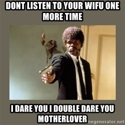 doble dare you  - DONT LISTEN TO YOUR WIFU ONE MORE TIME I DARE YOU I DOUBLE DARE YOU MOTHERLOVER