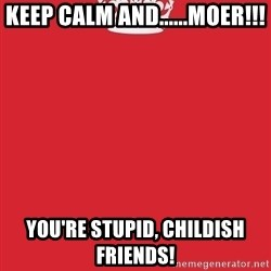 Keep Calm 1 - KEEP CALM AND......MOER!!! YOU'RE STUPID, CHILDISH FRIENDS!