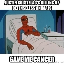 SpiderMan Cancer - Justin Kolstelac's killing of defenseless animals gave me Cancer