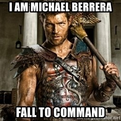 Bitch Please Spartacus - I AM MICHAEL BERRERA FALL TO COMMAND