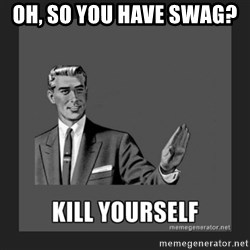 kill yourself guy - Oh, so you have SWAG?