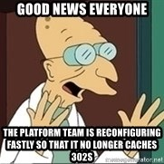 Professor Farnsworth - good news everyone the platform team is reconfiguring fastly so that it no longer caches 302s