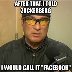 "Steven Seagal Mma - after that, i told zuckerberg i would call it ""facebook"""