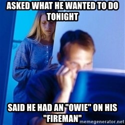 """Redditors Wife - Asked what he wanted to do tonight Said he had an """"owie"""" on his """"fireman"""""""