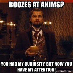 you had my curiosity dicaprio - BOOZES AT AKIMS? YOU HAD MY CURIOSITY, BUT NOW YOU HAVE MY ATTENTION!