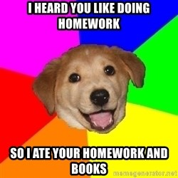 Advice Dog - I heard you like doing homework So I ate your homework and books