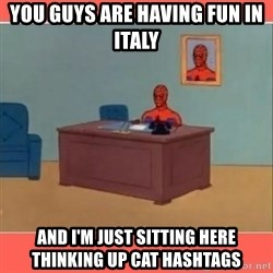 Masturbating Spider-Man - You guys are having fun in italy and i'm just sitting here thinking up cat hashtags