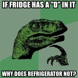 """Philosoraptor - if fridge has a """"d"""" in it why does refrigerator not?"""