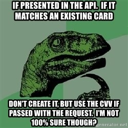 Philosoraptor - if presented in the api.  if it matches an existing card don't create it, but use the CVV if passed with the request.  i'm not 100% sure though?