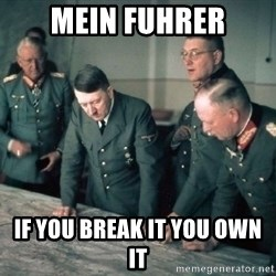 Hitler and Advice Generals - mein fuhrer if you break it you own it