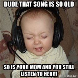 Baby Headphones - dude that song is so old so is your mom and you still listen to her!!!