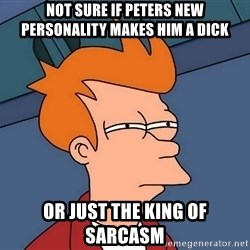 Futurama Fry - not sure if peters new personality makes him a dick or just the king of sarcasm