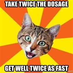 Bad Advice Cat - take twice the dosage get well twice as fast