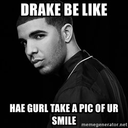 Drake quotes - drake be like hae gurl take a pic of ur smile
